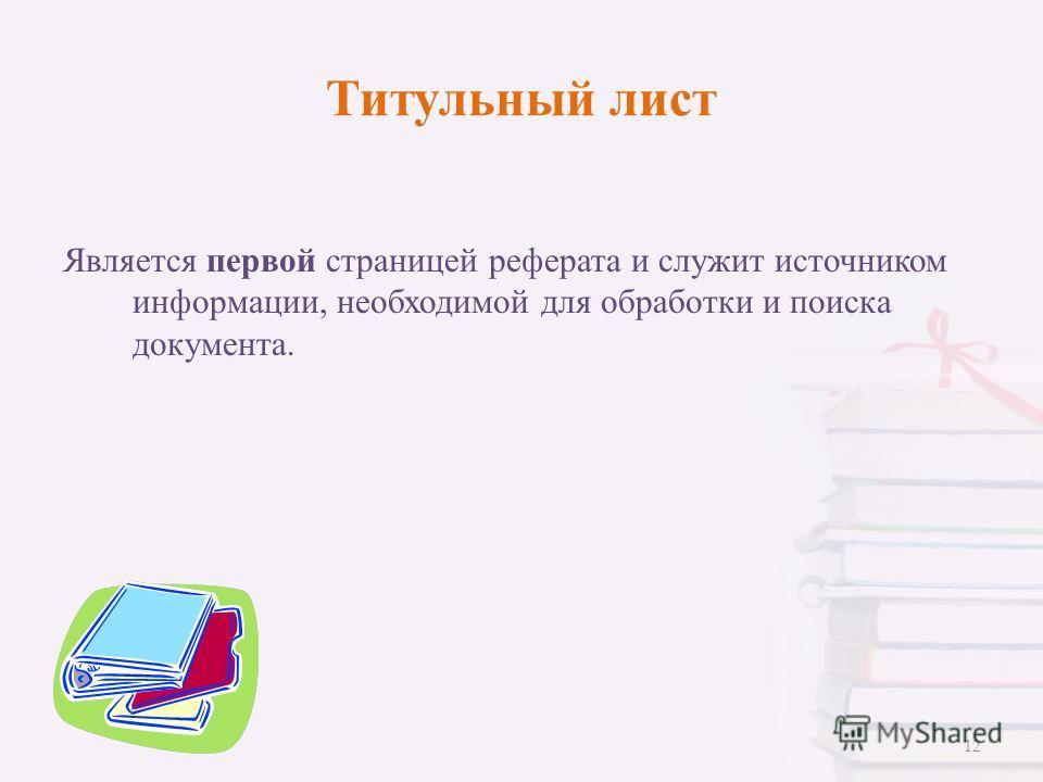 Титульный лист Является первой страницей реферата и служит источником информации, необходимой для обработки и поиска документа. 12