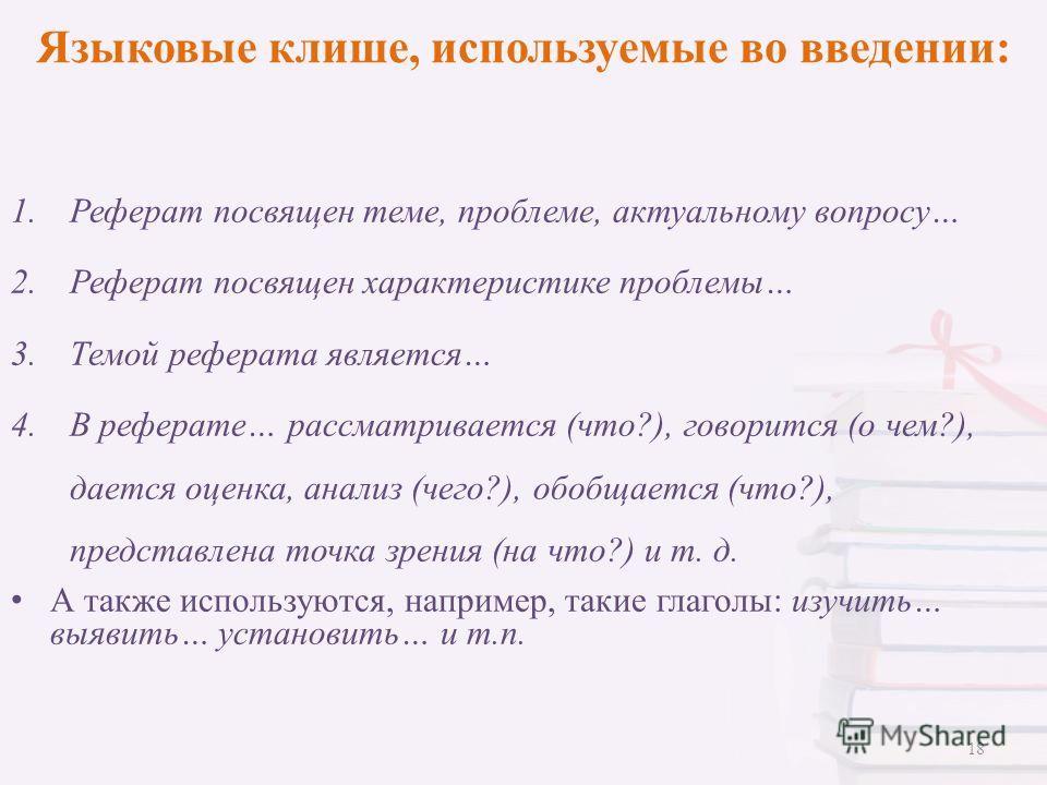 Языковые клише, используемые во введении: 1.Реферат посвящен теме, проблеме, актуальному вопросу… 2.Реферат посвящен характеристике проблемы… 3.Темой реферата является… 4.В реферате… рассматривается (что?), говорится (о чем?), дается оценка, анализ (
