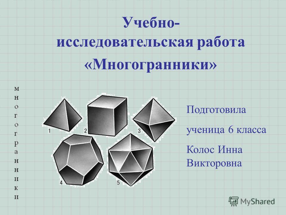 Учебно- исследовательская работа «Многогранники» Подготовила ученица 6 класса Колос Инна Викторовна