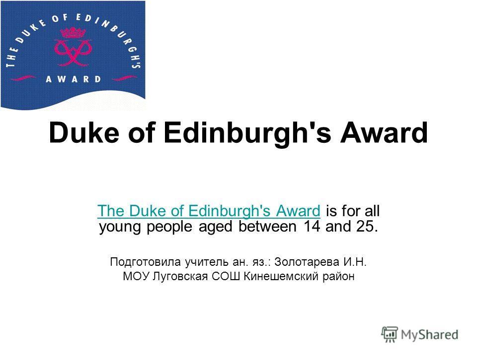 Duke of Edinburgh's Award The Duke of Edinburgh's AwardThe Duke of Edinburgh's Award is for all young people aged between 14 and 25. Подготовила учитель ан. яз.: Золотарева И.Н. МОУ Луговская СОШ Кинешемский район
