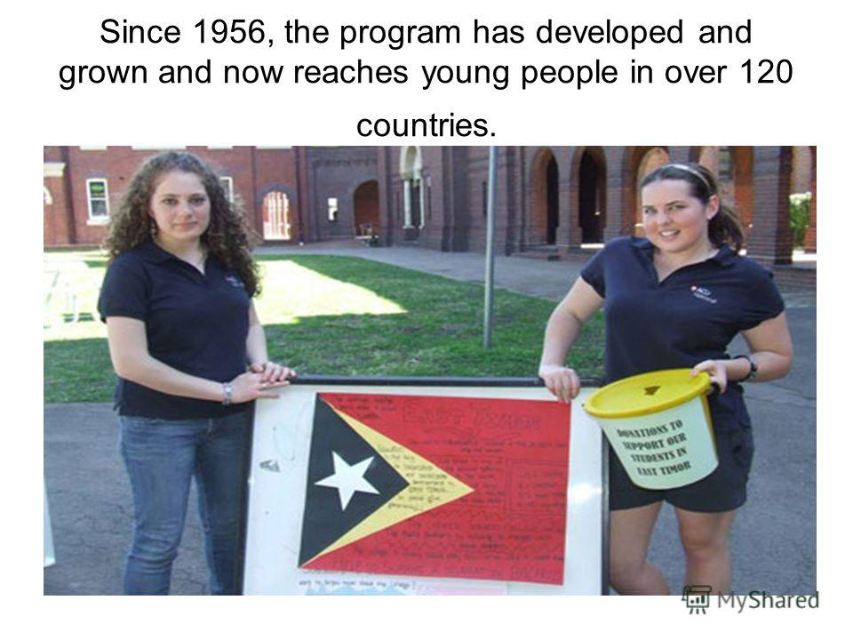 Since 1956, the program has developed and grown and now reaches young people in over 120 countries.