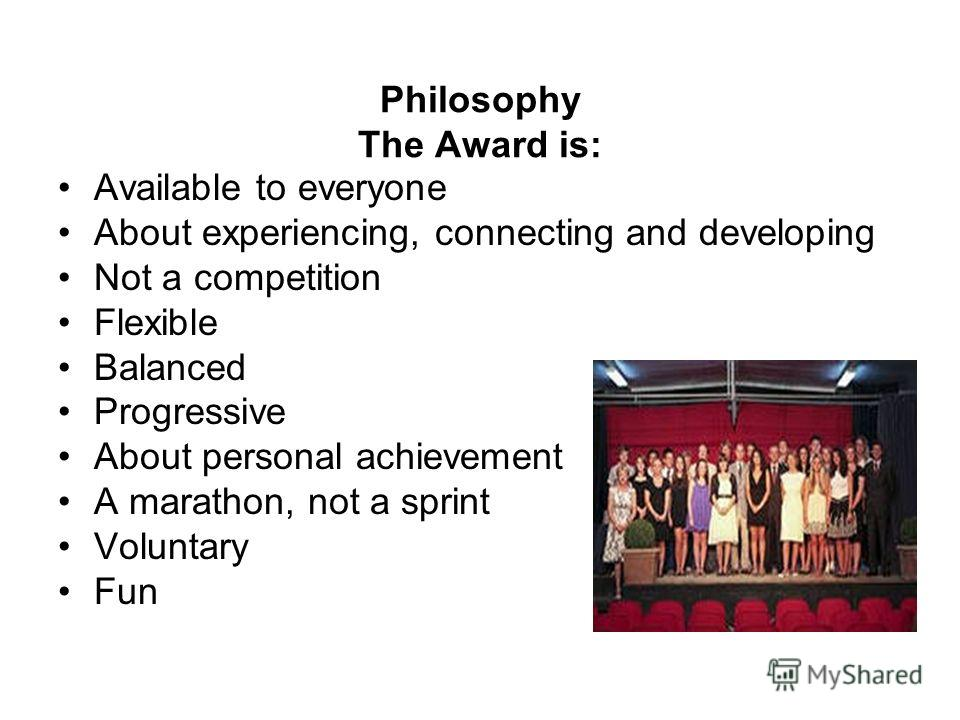 Philosophy The Award is: Available to everyone About experiencing, connecting and developing Not a competition Flexible Balanced Progressive About personal achievement A marathon, not a sprint Voluntary Fun