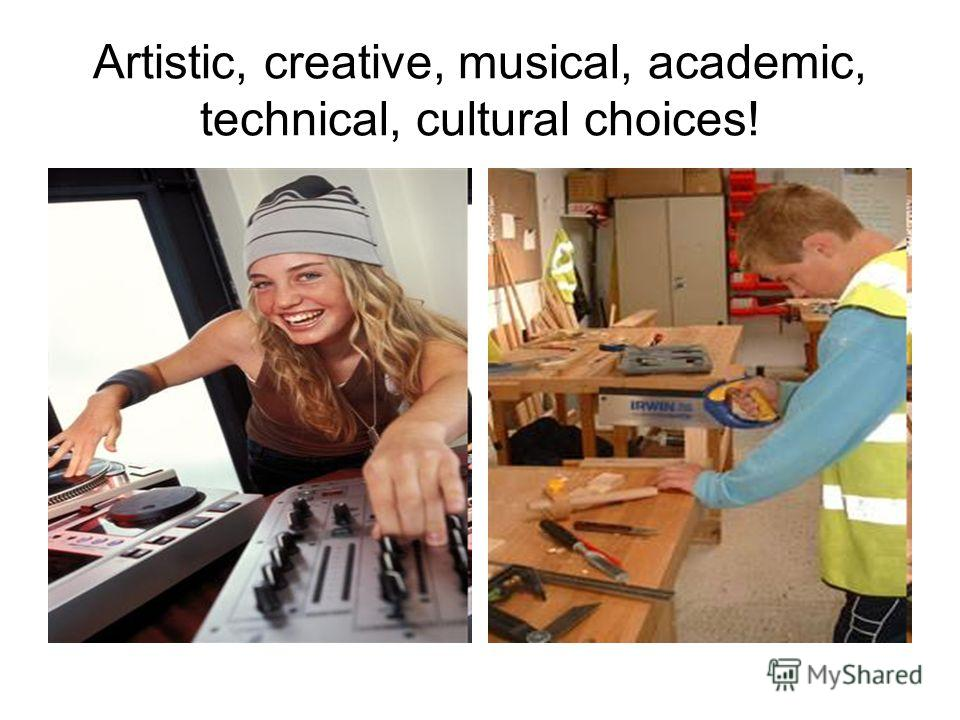Artistic, creative, musical, academic, technical, cultural choices!