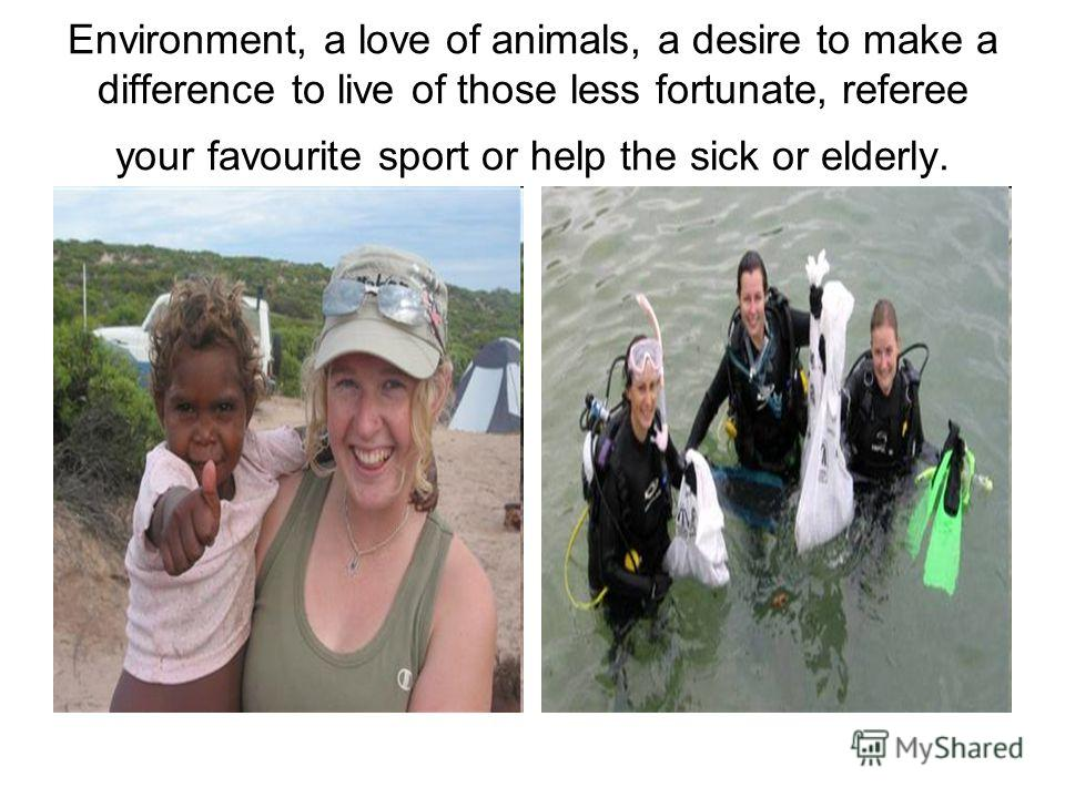 Environment, a love of animals, a desire to make a difference to live of those less fortunate, referee your favourite sport or help the sick or elderly.