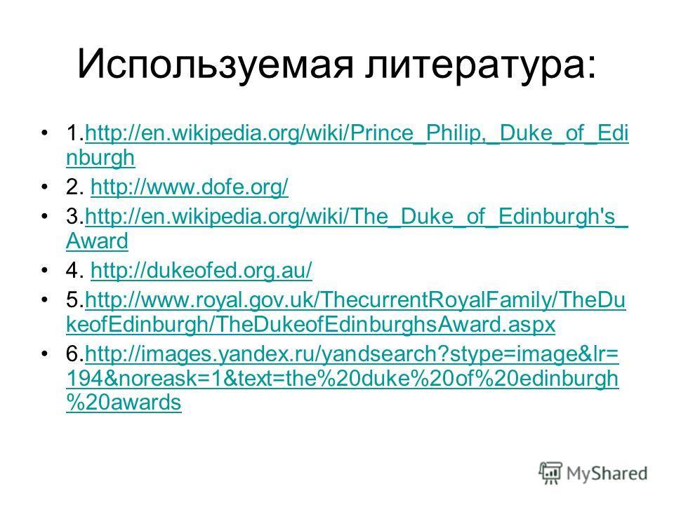 Используемая литература: 1.http://en.wikipedia.org/wiki/Prince_Philip,_Duke_of_Edi nburghhttp://en.wikipedia.org/wiki/Prince_Philip,_Duke_of_Edi nburgh 2. http://www.dofe.org/http://www.dofe.org/ 3.http://en.wikipedia.org/wiki/The_Duke_of_Edinburgh's