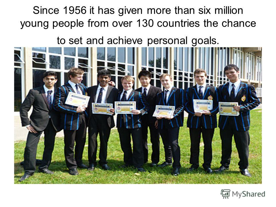 Since 1956 it has given more than six million young people from over 130 countries the chance to set and achieve personal goals.
