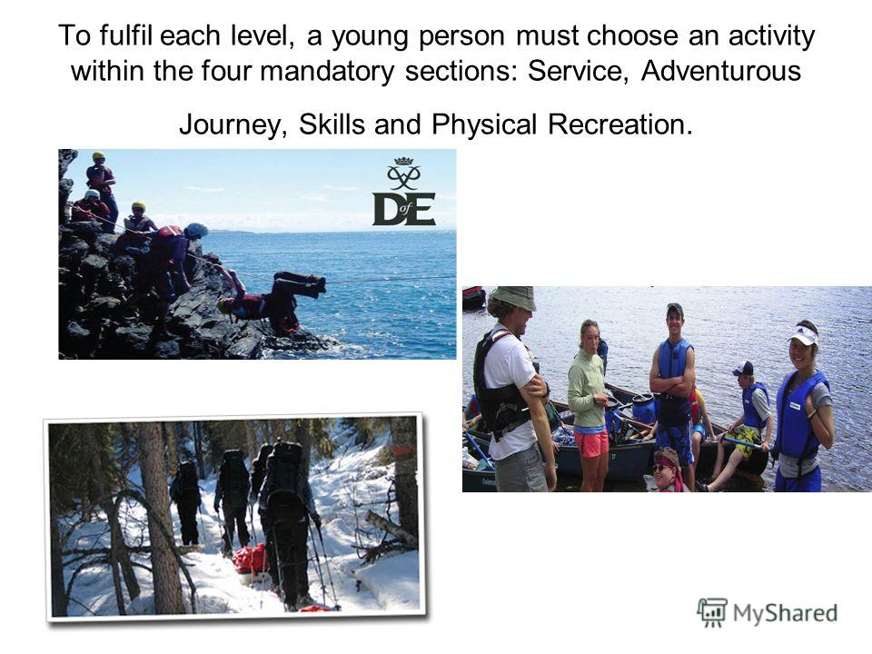 To fulfil each level, a young person must choose an activity within the four mandatory sections: Service, Adventurous Journey, Skills and Physical Recreation.