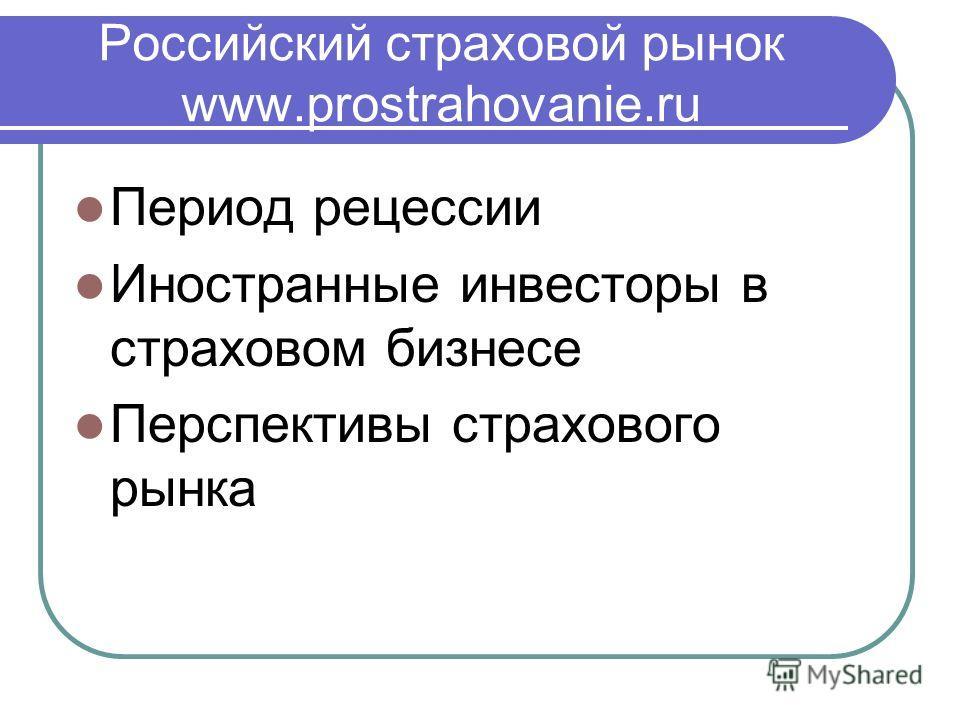 Российский страховой рынок www.prostrahovanie.ru Период рецессии Иностранные инвесторы в страховом бизнесе Перспективы страхового рынка