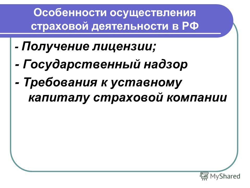 Особенности осуществления страховой деятельности в РФ - Получение лицензии; - Государственный надзор - Требования к уставному капиталу страховой компании