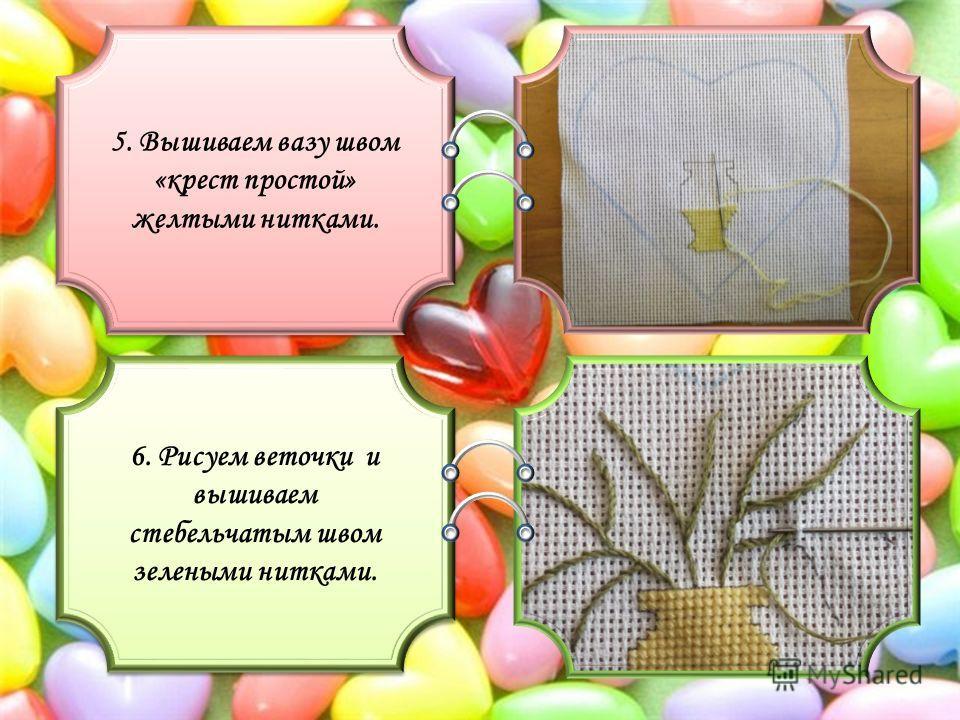 5. Вышиваем вазу швом «крест простой» желтыми нитками. 6. Рисуем веточки и вышиваем стебельчатым швом зелеными нитками.