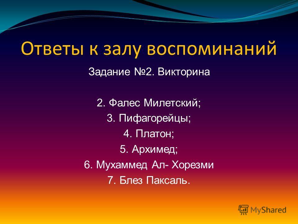 Ответы к залу воспоминаний Задание 2 Викторина 1. Тетраэдр – огонь; Куб – земля; Октаэдр – воздух; Икосаэдр – вода; Додекаэдр – вселенная.