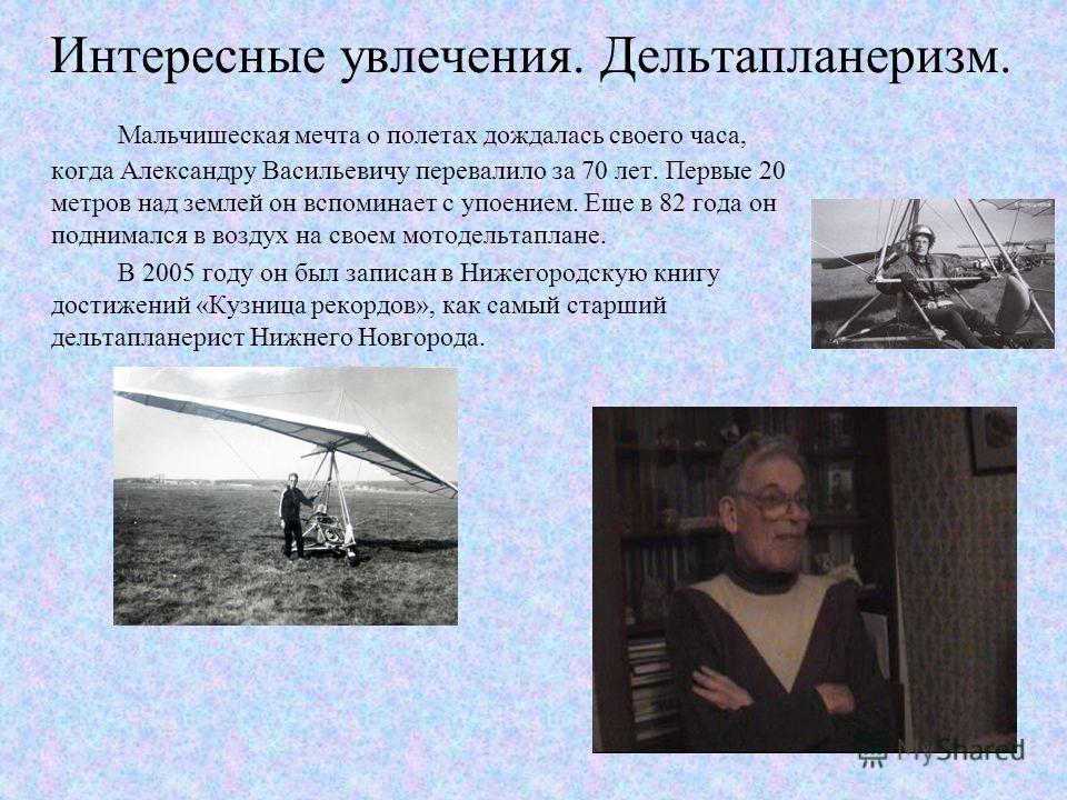 Интересные увлечения. Дельтапланеризм. Мальчишеская мечта о полетах дождалась своего часа, когда Александру Васильевичу перевалило за 70 лет. Первые 20 метров над землей он вспоминает с упоением. Еще в 82 года он поднимался в воздух на своем мотодель