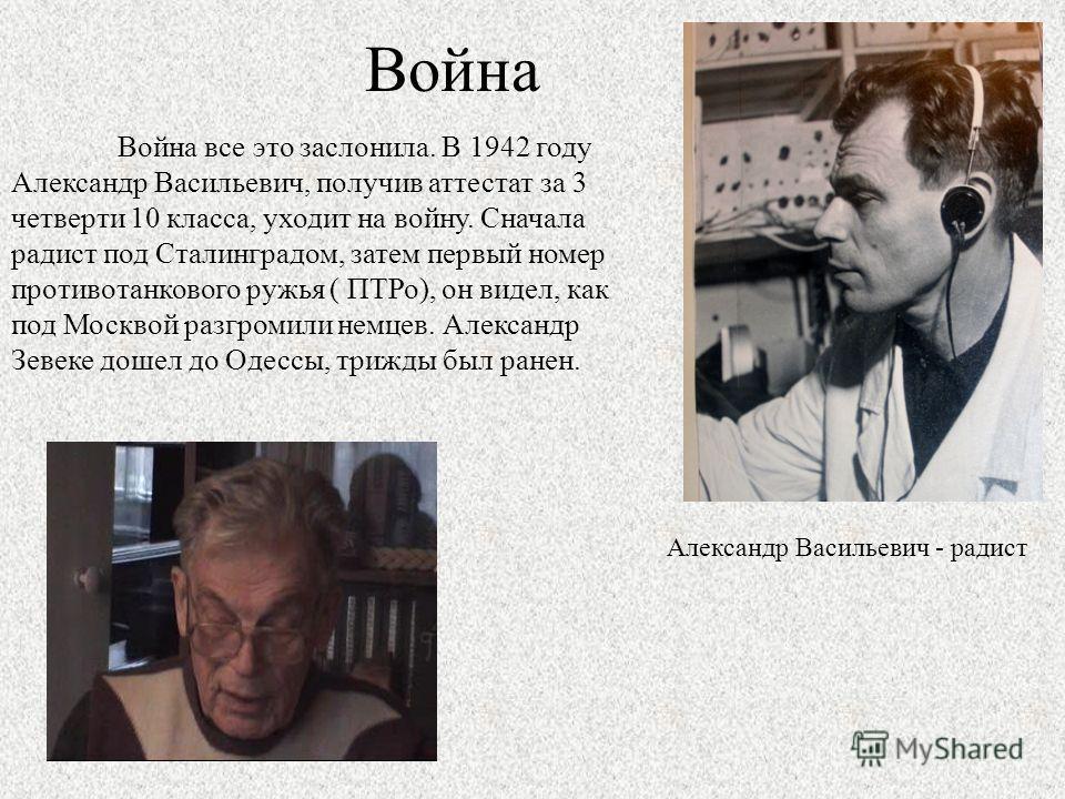 Война Война все это заслонила. В 1942 году Александр Васильевич, получив аттестат за 3 четверти 10 класса, уходит на войну. Сначала радист под Сталинградом, затем первый номер противотанкового ружья ( ПТРо), он видел, как под Москвой разгромили немце