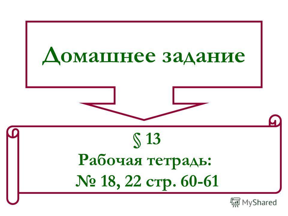 Домашнее задание § 13 Рабочая тетрадь: 18, 22 стр. 60-61