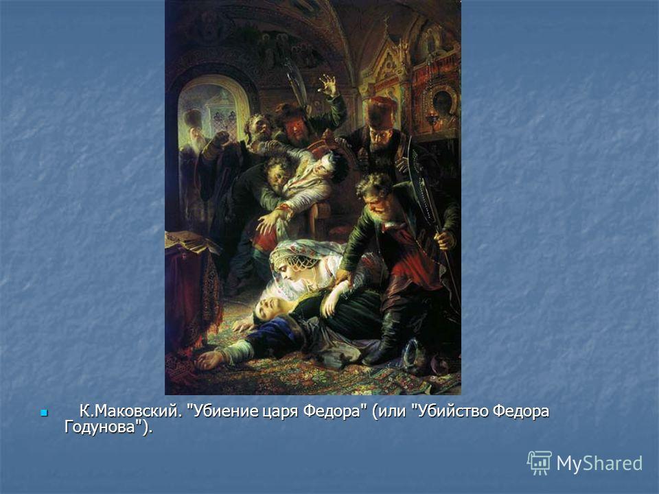 К.Маковский. Убиение царя Федора (или Убийство Федора Годунова). К.Маковский. Убиение царя Федора (или Убийство Федора Годунова).