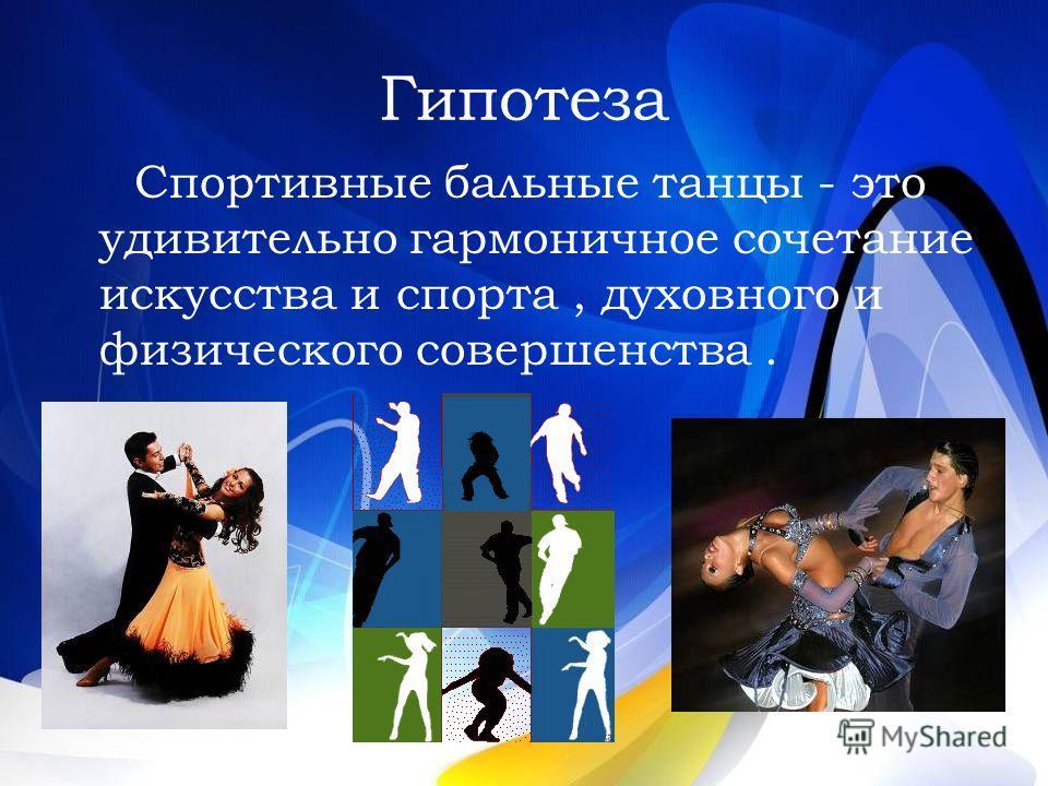 Гипотеза Спортивные бальные танцы - это удивительно гармоничное сочетание искусства и спорта, духовного и физического совершенства.