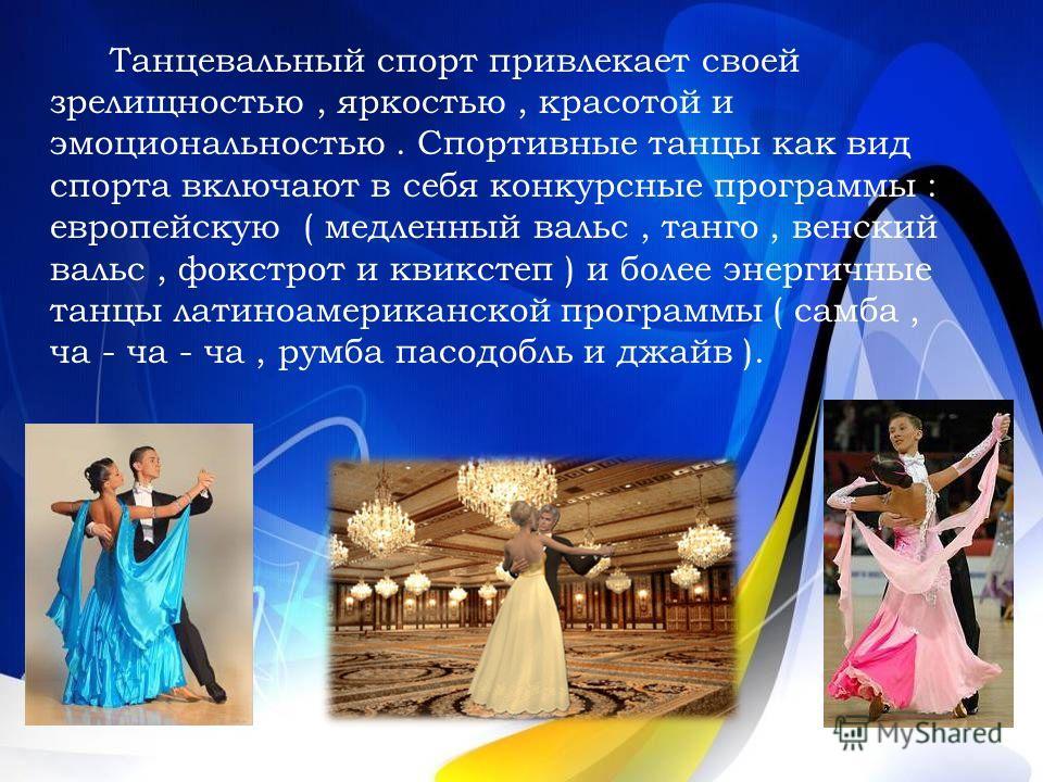 Танцевальный спорт привлекает своей зрелищностью, яркостью, красотой и эмоциональностью. Спортивные танцы как вид спорта включают в себя конкурсные программы : европейскую ( медленный вальс, танго, венский вальс, фокстрот и квикстеп ) и более энергич
