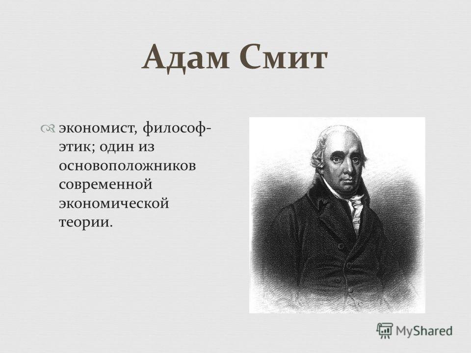 Адам Смит экономист, философ- этик; один из основоположников современной экономической теории.