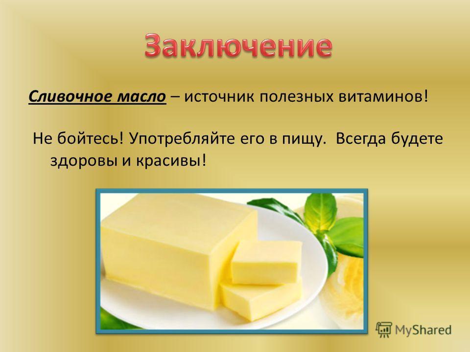 Сливочное масло – источник полезных витаминов! Не бойтесь! Употребляйте его в пищу. Всегда будете здоровы и красивы!