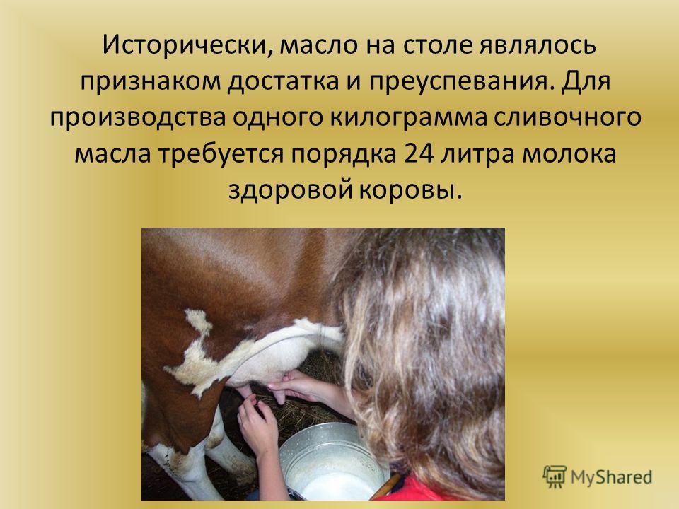 Исторически, масло на столе являлось признаком достатка и преуспевания. Для производства одного килограмма сливочного масла требуется порядка 24 литра молока здоровой коровы.