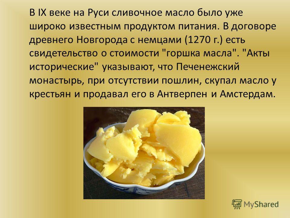 В IX веке на Руси сливочное масло было уже широко известным продуктом питания. В договоре древнего Новгорода с немцами (1270 г.) есть свидетельство о стоимости