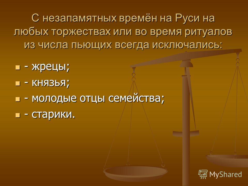 С незапамятных времён на Руси на любых торжествах или во время ритуалов из числа пьющих всегда исключались: - жрецы; - жрецы; - князья; - князья; - молодые отцы семейства; - молодые отцы семейства; - старики. - старики.