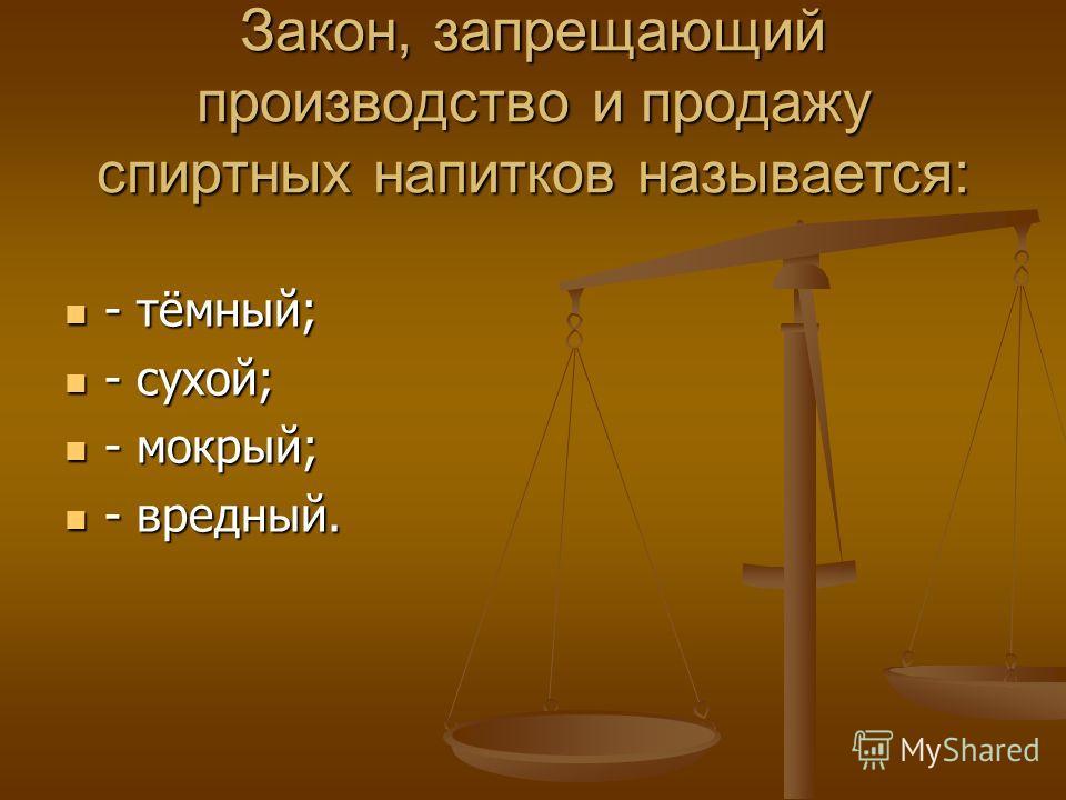Закон, запрещающий производство и продажу спиртных напитков называется: - тёмный; - тёмный; - сухой; - сухой; - мокрый; - мокрый; - вредный. - вредный.