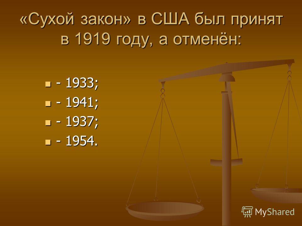 «Сухой закон» в США был принят в 1919 году, а отменён: - 1933; - 1933; - 1941; - 1941; - 1937; - 1937; - 1954. - 1954.