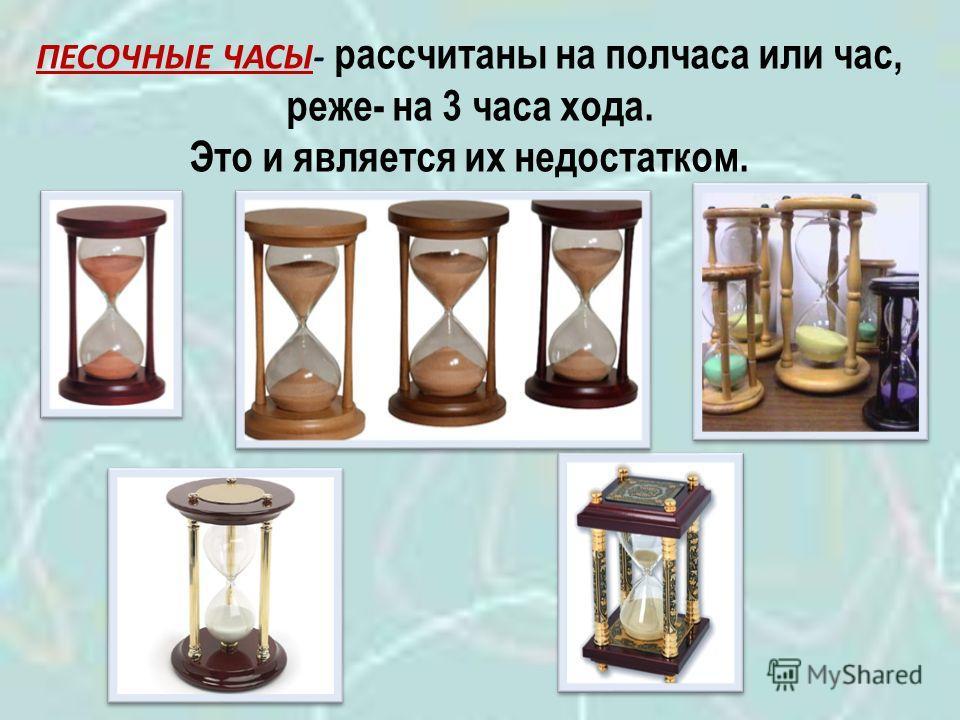 ПЕСОЧНЫЕ ЧАСЫ- рассчитаны на полчаса или час, реже- на 3 часа хода. Это и является их недостатком.