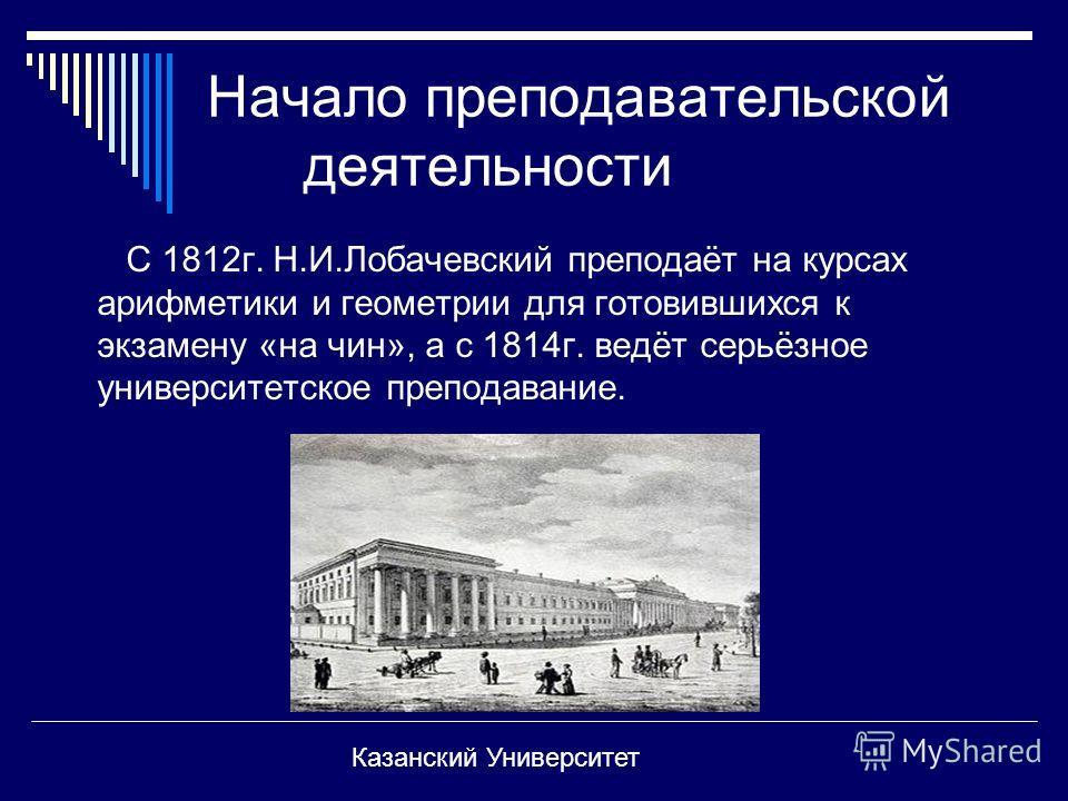 Начало преподавательской деятельности С 1812г. Н.И.Лобачевский преподаёт на курсах арифметики и геометрии для готовившихся к экзамену «на чин», а с 1814г. ведёт серьёзное университетское преподавание. Казанский Университет