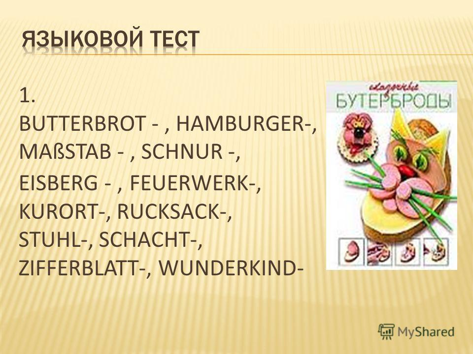 1. BUTTERBROT -, HAMBURGER-, MAßSTAB -, SCHNUR -, EISBERG -, FEUERWERK-, KURORT-, RUCKSACK-, STUHL-, SCHACHT-, ZIFFERBLATT-, WUNDERKIND-