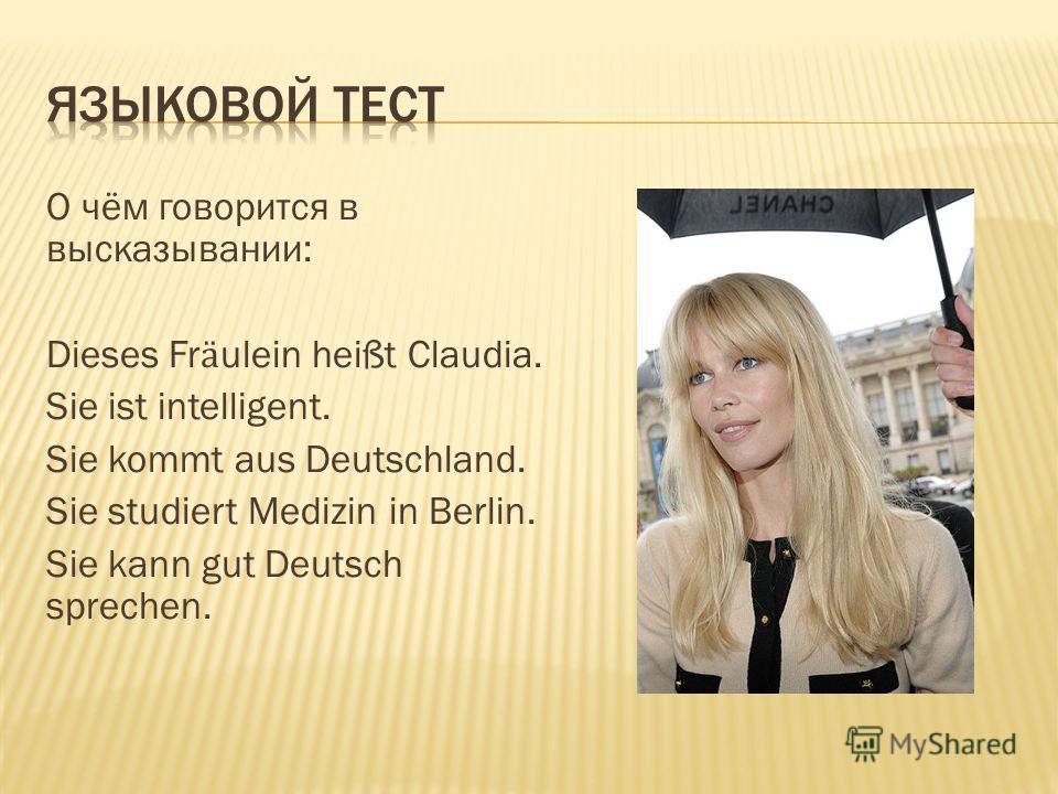 О чём говорится в высказывании: Dieses Fr ӓ ulein heißt Claudia. Sie ist intelligent. Sie kommt aus Deutschland. Sie studiert Medizin in Berlin. Sie kann gut Deutsch sprechen.
