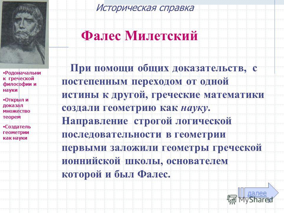 Фалес Милетский При помощи общих доказательств, с постепенным переходом от одной истины к другой, греческие математики создали геометрию как науку. Направление строгой логической последовательности в геометрии первыми заложили геометры греческой ионн