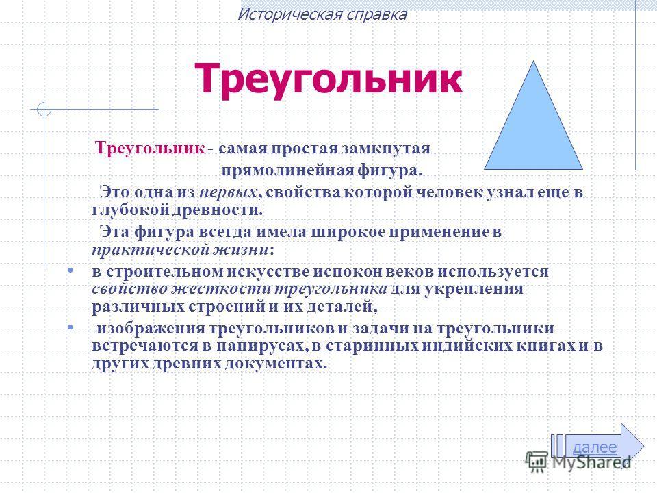 Треугольник Треугольник - самая простая замкнутая прямолинейная фигура. Это одна из первых, свойства которой человек узнал еще в глубокой древности. Эта фигура всегда имела широкое применение в практической жизни: в строительном искусстве испокон век