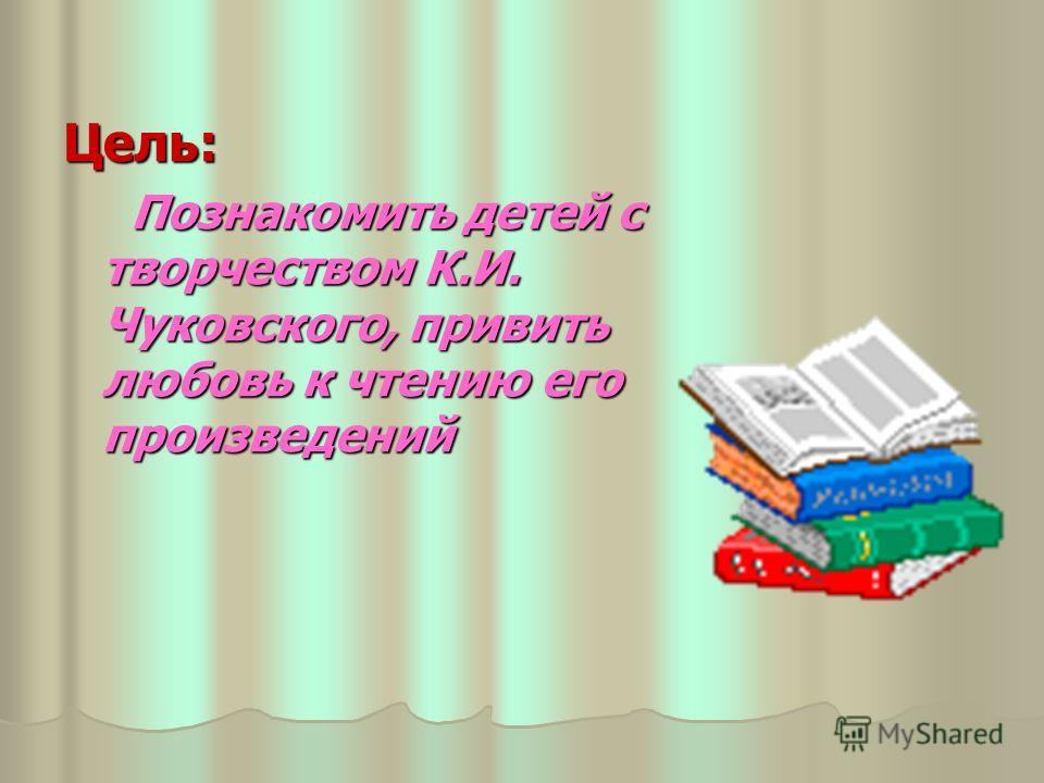 Цель: Познакомить детей с творчеством К.И. Чуковского, привить любовь к чтению его произведений Познакомить детей с творчеством К.И. Чуковского, привить любовь к чтению его произведений