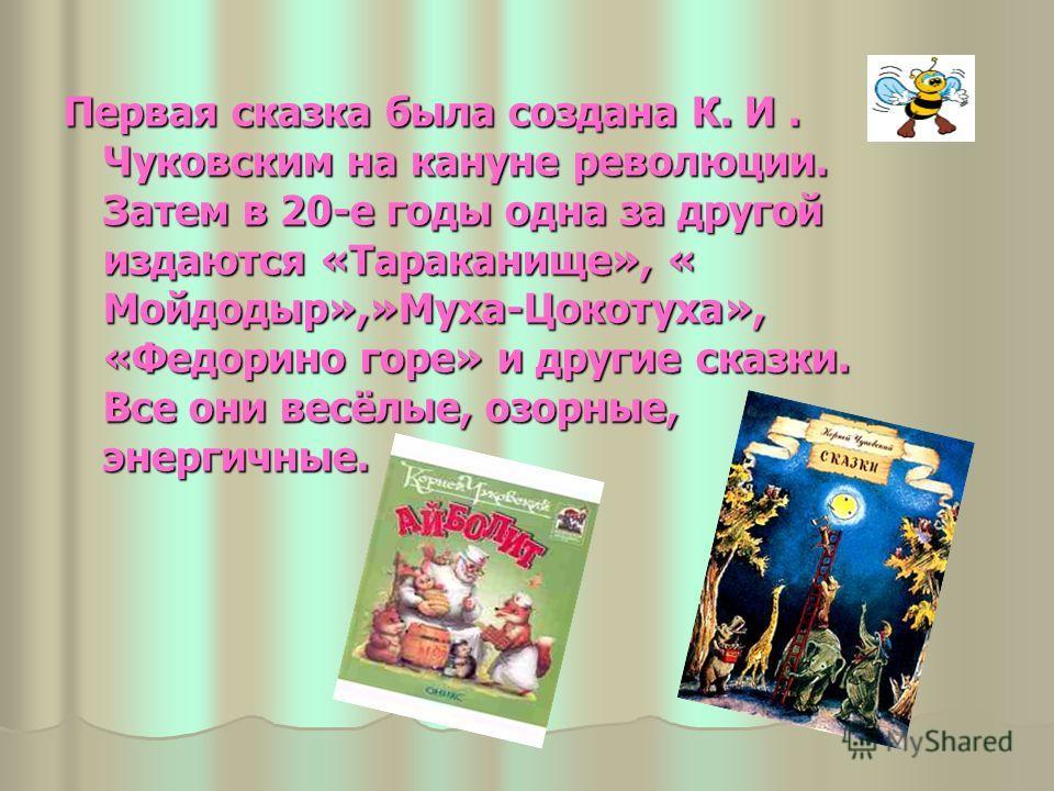 Первая сказка была создана К. И. Чуковским на кануне революции. Затем в 20-е годы одна за другой издаются «Тараканище», « Мойдодыр»,»Муха-Цокотуха», «Федорино горе» и другие сказки. Все они весёлые, озорные, энергичные.