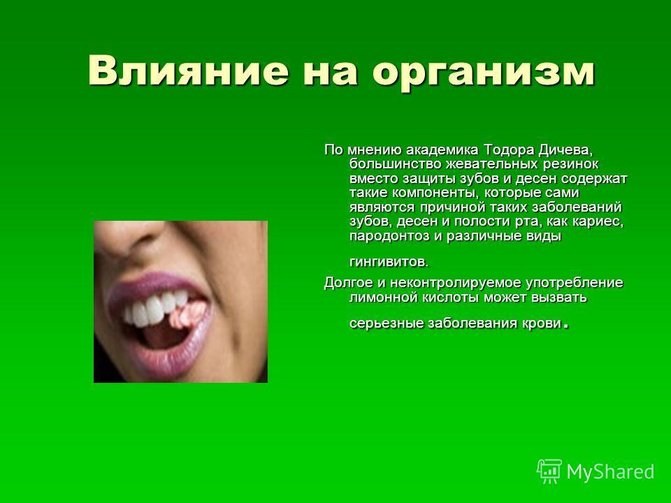 Влияние на организм По мнению академика Тодора Дичева, большинство жевательных резинок вместо защиты зубов и десен содержат такие компоненты, которые сами являются причиной таких заболеваний зубов, десен и полости рта, как кариес, пародонтоз и различ