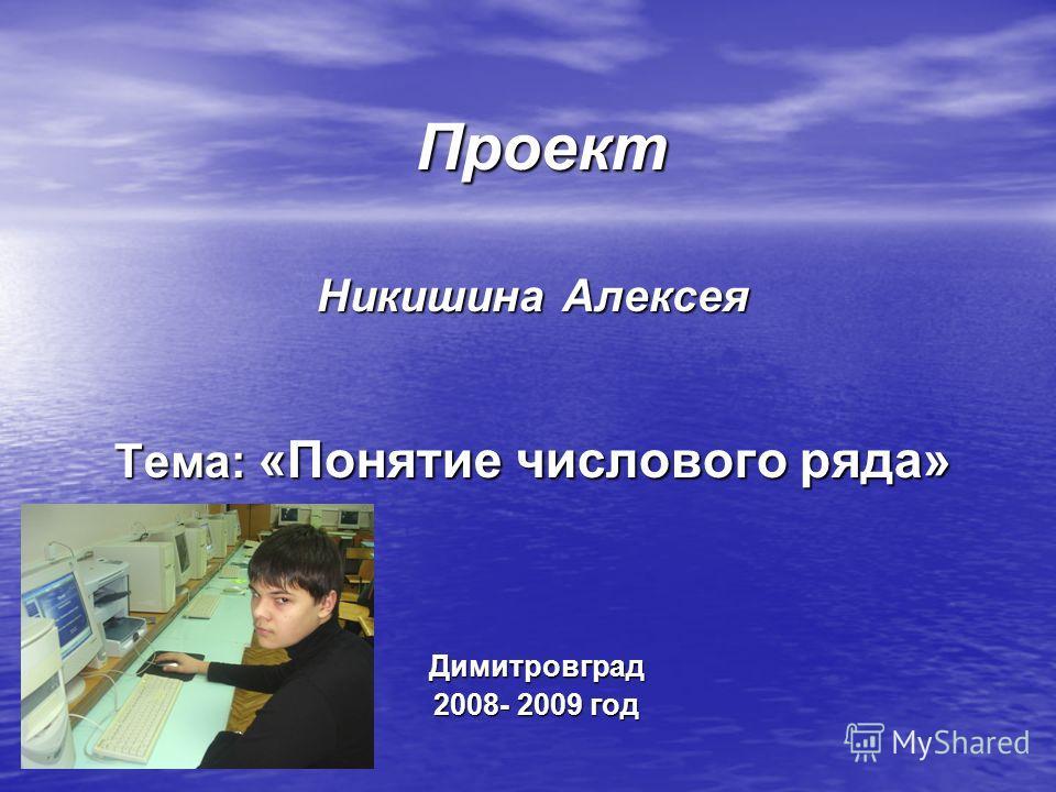 Проект Проект Никишина Алексея Тема: «Понятие числового ряда» Димитровград Димитровград 2008- 2009 год 2008- 2009 год