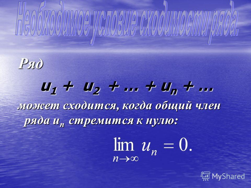 Ряд u1 + u u u u2 + + + + … + un + … может сходится, когда общий член ряда un стремится к нулю: