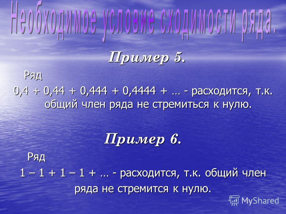 Пример 5. Пример 5. Ряд Ряд 0,4 + 0,44 + 0,444 + 0,4444 + … - расходится, т.к. общий член ряда не стремиться к нулю. Пример 6. Ряд Ряд 1 – 1 + 1 – 1 + … - расходится, т.к. общий член ряда не стремится к нулю.