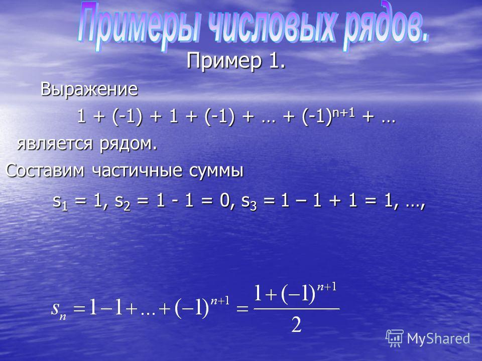 Пример 1. Выражение Выражение 1 + (-1) + 1 + (-1) + … + (-1) n+1 + … является рядом. является рядом. Составим частичные суммы s 1 = 1, s 2 = 1 - 1 = 0, s 3 = 1 – 1 + 1 = 1, …, s 1 = 1, s 2 = 1 - 1 = 0, s 3 = 1 – 1 + 1 = 1, …,