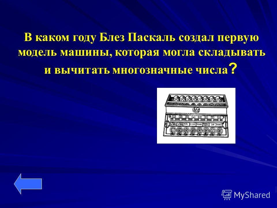 В каком году Блез Паскаль создал первую модель машины, которая могла складывать и вычитать многозначные числа ?