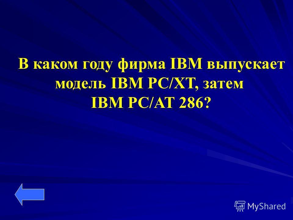 В каком году фирма IBM выпускает модель IBM PC/XT, затем IBM PC/AT 286?