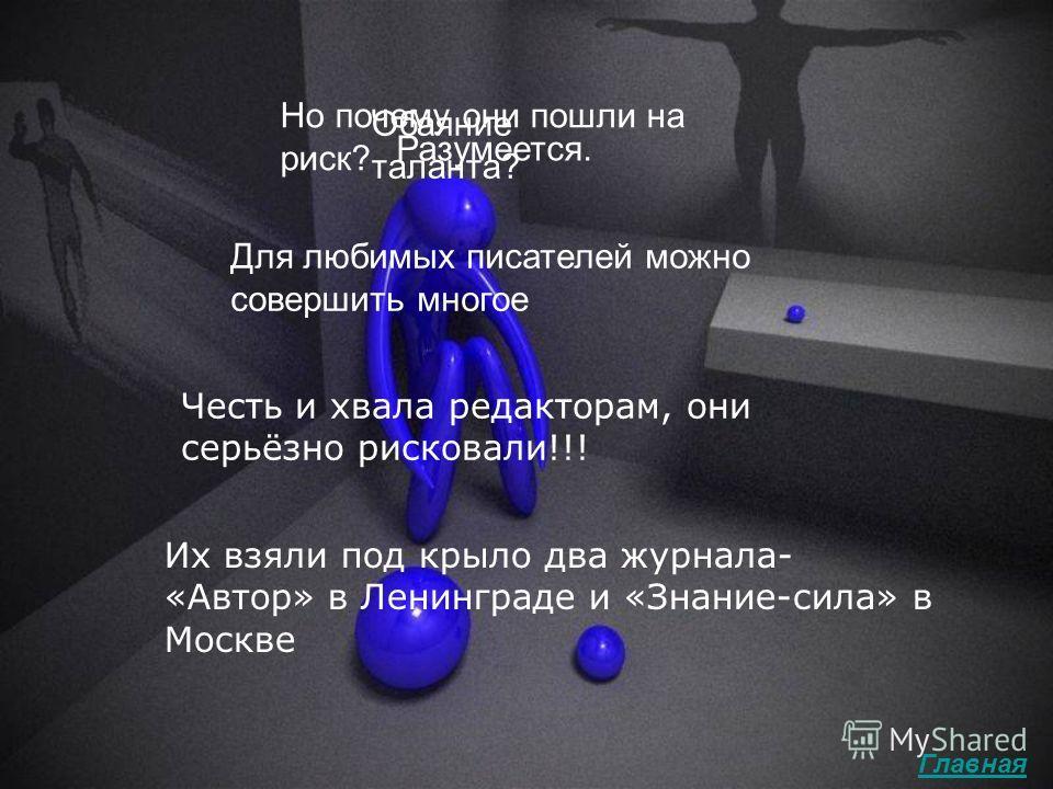 Их взяли под крыло два журнала- «Автор» в Ленинграде и «Знание-сила» в Москве Честь и хвала редакторам, они серьёзно рисковали!!! Но почему они пошли на риск? Обаяние таланта? Разумеется. Для любимых писателей можно совершить многое Главная