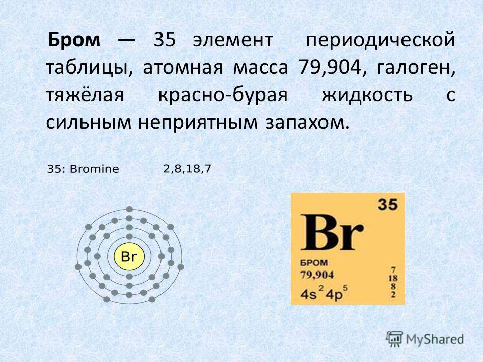 Бром 35 элемент периодической таблицы, атомная масса 79,904, галоген, тяжёлая красно-бурая жидкость с сильным неприятным запахом.