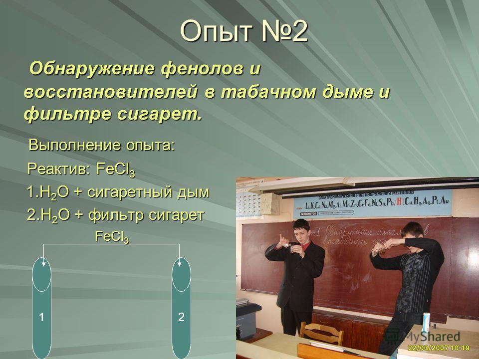 Опыт 2 Обнаружение фенолов и восстановителей в табачном дыме и фильтре сигарет. Обнаружение фенолов и восстановителей в табачном дыме и фильтре сигарет. Выполнение опыта: Выполнение опыта: Реактив: FeCl 3 Реактив: FeCl 3 1.H 2 O + сигаретный дым 1.H