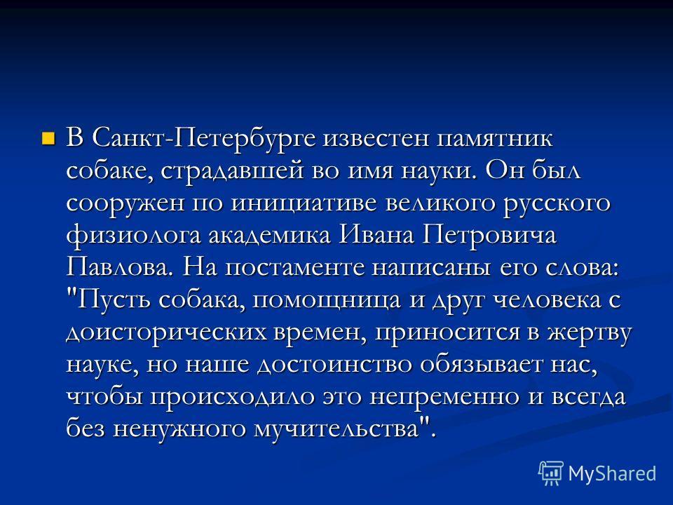 В Санкт-Петербурге известен памятник собаке, страдавшей во имя науки. Он был сооружен по инициативе великого русского физиолога академика Ивана Петровича Павлова. На постаменте написаны его слова: