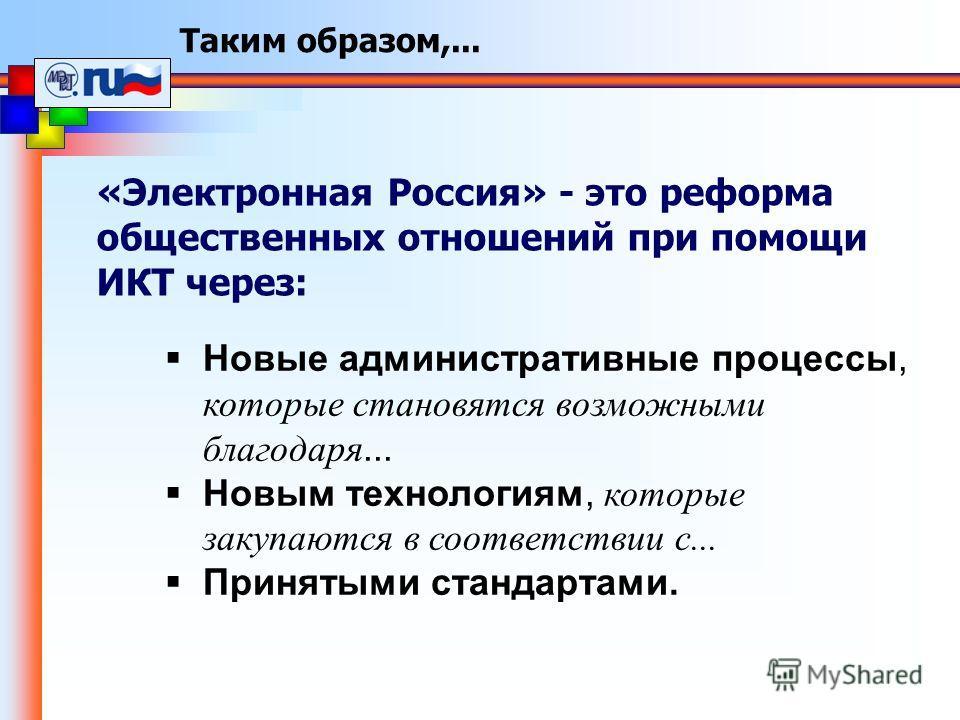 Таким образом,... «Электронная Россия» - это реформа общественных отношений при помощи ИКТ через: Новые административные процессы, которые становятся возможными благодаря... Новым технологиям, которые закупаются в соответствии с... Принятыми стандарт