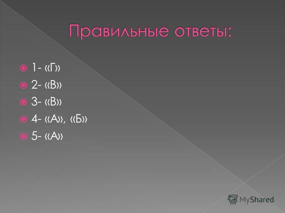 1- «Г» 2- «В» 3- «В» 4- «А», «Б» 5- «А»