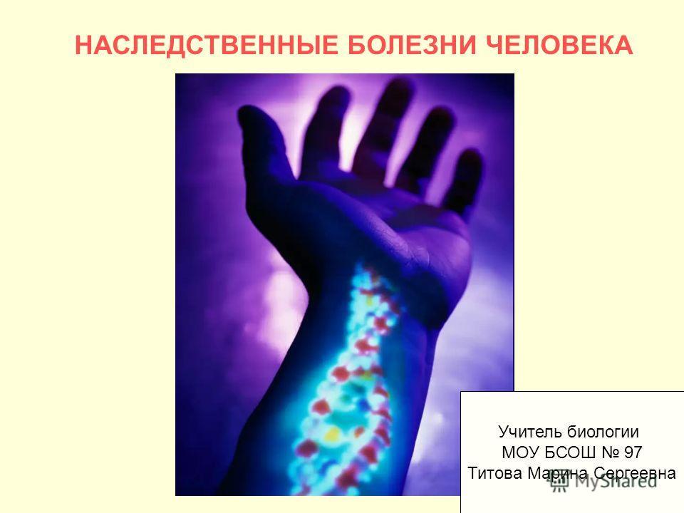НАСЛЕДСТВЕННЫЕ БОЛЕЗНИ ЧЕЛОВЕКА Учитель биологии МОУ БСОШ 97 Титова Марина Сергеевна